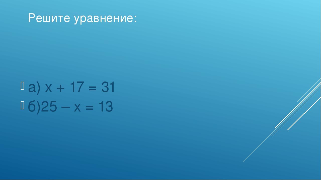 Решите уравнение: а) х + 17 = 31 б)25 – х = 13
