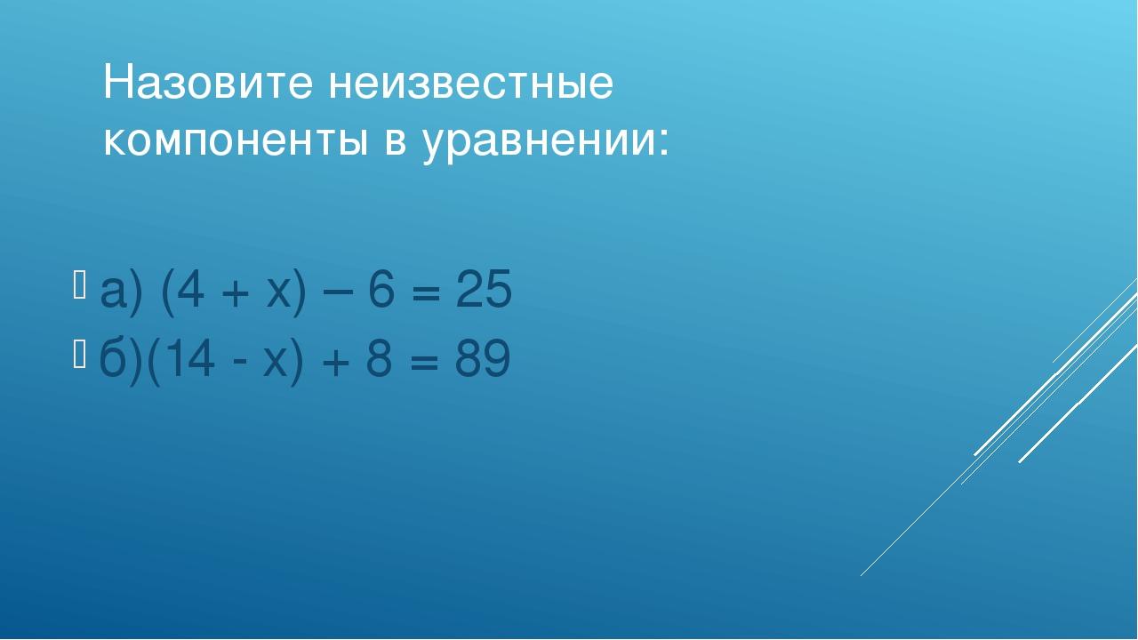 Назовите неизвестные компоненты в уравнении: а) (4 + х) – 6 = 25 б)(14 - х) +...