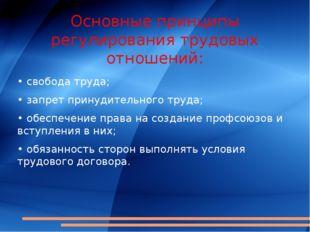 Основные принципы регулирования трудовых отношений: • свобода труда; • запрет