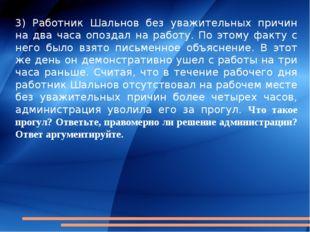 3) Работник Шальнов без уважительных причин на два часа опоздал на работу. По