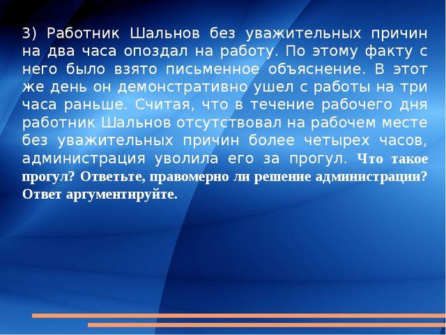 3) Работник Шальнов без уважительных причин на два часа опоздал на работу. По...
