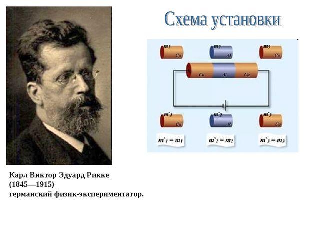 Карл Виктор Эдуард Рикке (1845—1915) германский физик-экспериментатор.