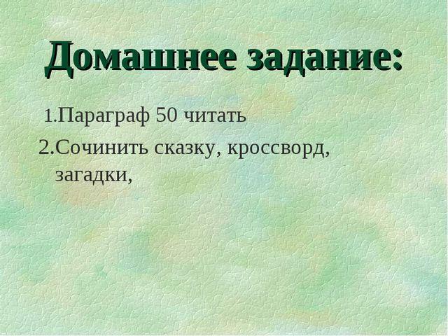 Домашнее задание: 1.Параграф 50 читать 2.Сочинить сказку, кроссворд, загадки,