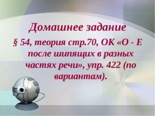 Домашнее задание § 54, теория стр.70, ОК «О - Е после шипящих в разных частях