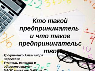 Кто такой предприниматель и что такое предпринимательство Трофименко Александ