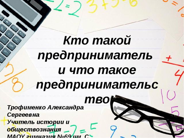 Кто такой предприниматель и что такое предпринимательство Трофименко Александ...