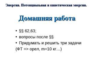 Домашняя работа §§ 62,63; вопросы после §§ Придумать и решить три задачи (ФТ