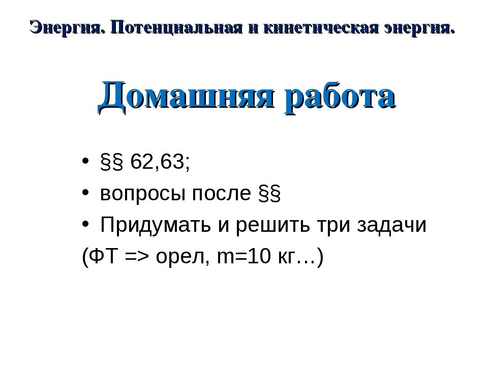 Домашняя работа §§ 62,63; вопросы после §§ Придумать и решить три задачи (ФТ...