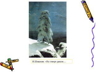 И.Шишкин. «На севере диком…