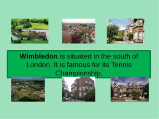 Wimbledon is situated in the south of London. It is famous for its Tennis Cha