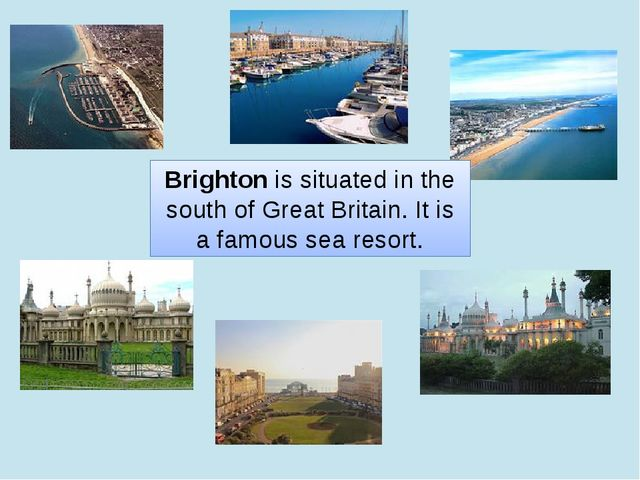 Brighton is situated in the south of Great Britain. It is a famous sea resort.