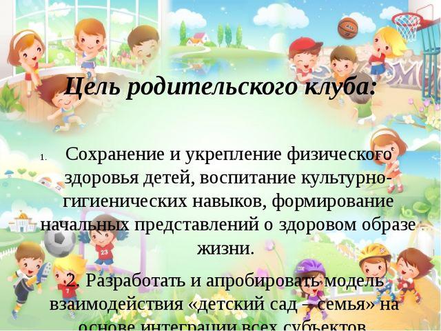 Цель родительского клуба: Сохранение и укрепление физического здоровья детей...