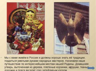 Мы с вами живём в России и должны хорошо знать её традиции, гордиться умелыми