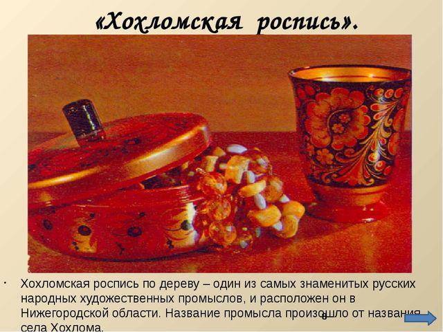 «Хохломская роспись». Хохломская роспись по дереву – один из самых знамениты...