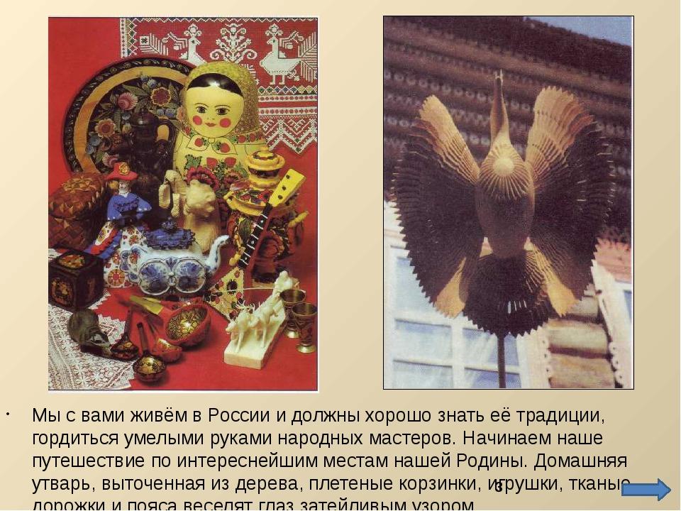 Мы с вами живём в России и должны хорошо знать её традиции, гордиться умелыми...