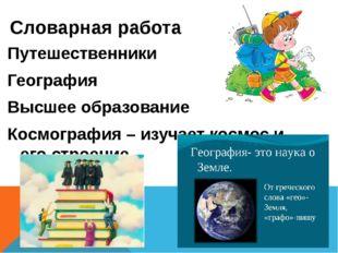 Словарная работа Путешественники География Высшее образование Космография – и