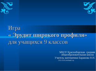 Игра « Эрудит широкого профиля» для учащихся 9 классов МБОУ Красноборская сре