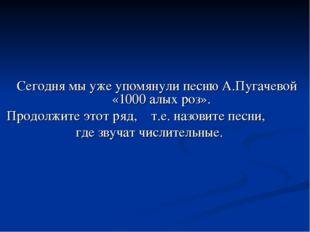 Сегодня мы уже упомянули песню А.Пугачевой «1000 алых роз». Продолжите этот