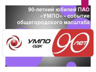 90-летний юбилей ПАО «УМПО» - событие общегородского масштаба