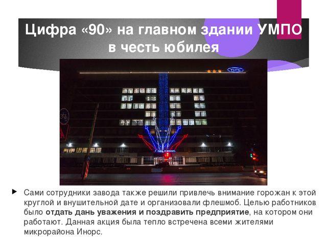 Цифра «90» на главном здании УМПО в честь юбилея Сами сотрудники завода также...