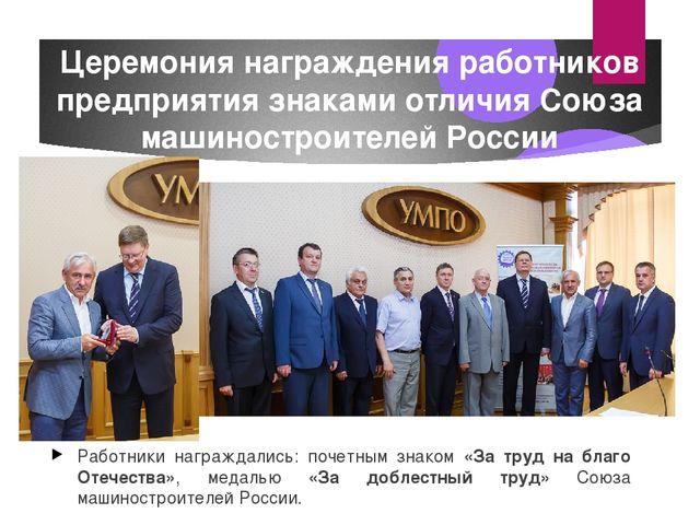 Церемония награждения работников предприятия знаками отличия Союза машиностро...