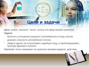 Цели и задачи Цель: узнать, приносят чипсы пользу или вред нашему организму З