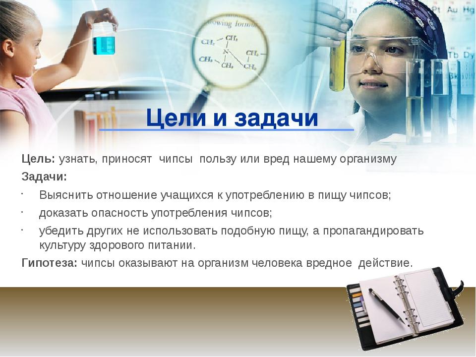 Цели и задачи Цель: узнать, приносят чипсы пользу или вред нашему организму З...
