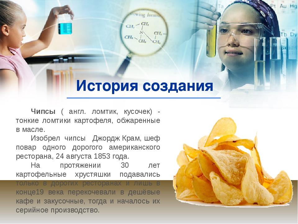 История создания Чипсы ( англ. ломтик, кусочек) - тонкие ломтики картофеля, о...