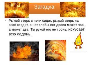 Загадка Рыжий зверь в печи сидит, рыжий зверь на всех сердит, он от злобы ест