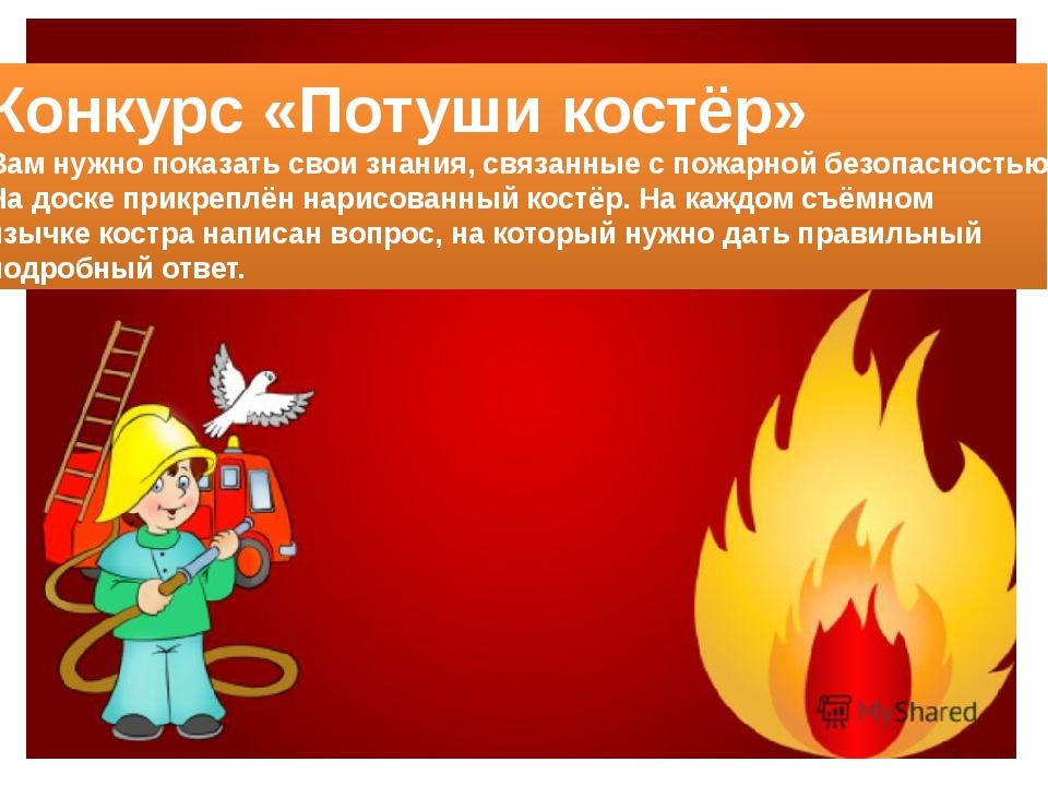 Конкурс «Потуши костёр» Вам нужно показать свои знания, связанные с пожарной...