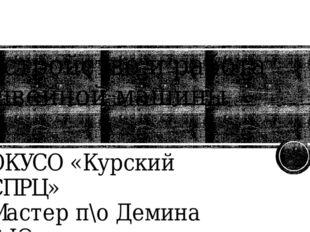 Устройство и работа швейной машины ОКУСО «Курский СПРЦ» Мастер п\о Демина В.Ю