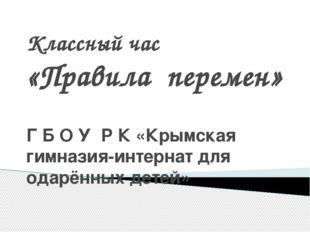 Классный час «Правила перемен» Г Б О У Р К «Крымская гимназия-интернат для од