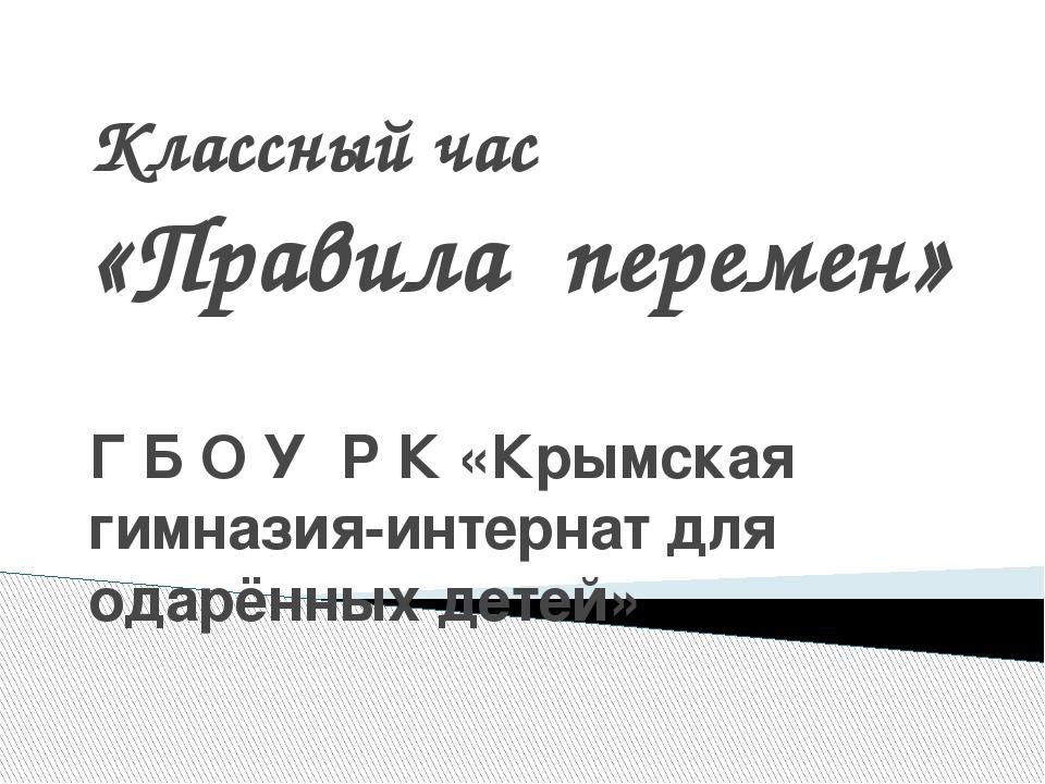 Классный час «Правила перемен» Г Б О У Р К «Крымская гимназия-интернат для од...