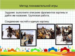 Метод познавательной игры Задание: выполните описание фрагментов картины и д