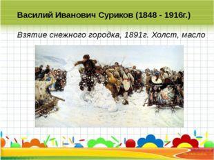 Василий Иванович Суриков (1848 - 1916г.) Взятие снежного городка, 1891г. Хол