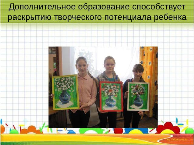 Дополнительное образование способствует раскрытию творческого потенциала ребе...