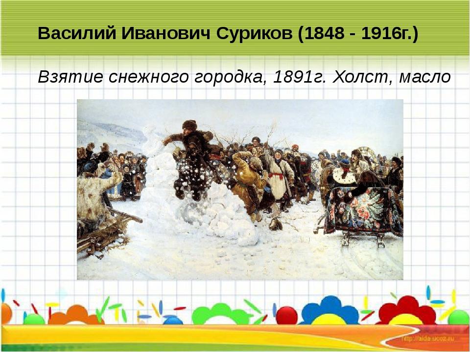 Василий Иванович Суриков (1848 - 1916г.) Взятие снежного городка, 1891г. Хол...