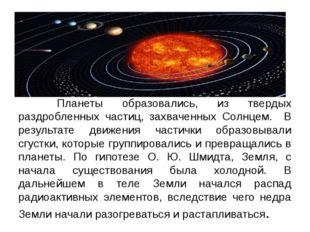 Планеты образовались, из твердых раздробленных частиц, захваченных Солнцем.