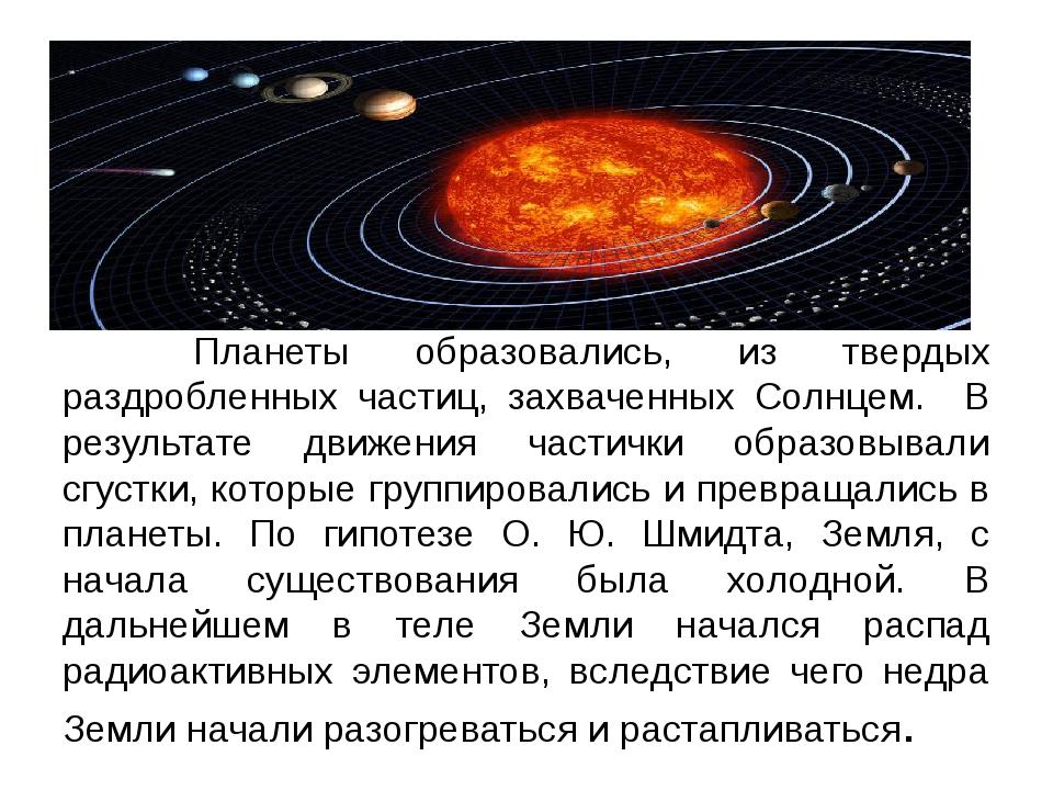 Планеты образовались, из твердых раздробленных частиц, захваченных Солнцем....