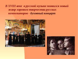 В XVIII веке в русской музыке появился новый жанр хорового творчества русски