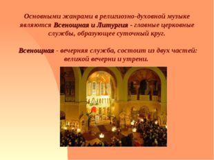 Основными жанрами в религиозно-духовной музыке являются Всенощная и Литургия