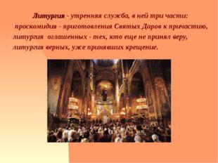 Литургия - утренняя служба, в ней три части: проскомидия - приготовления Свят