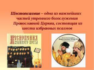 Шестопсалмие – одна из важнейших частей утреннего богослужения Православной Ц