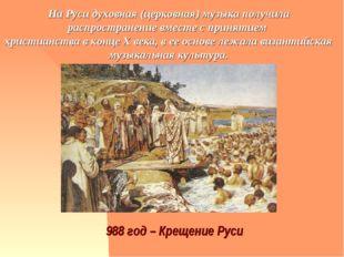 988 год – Крещение Руси На Руси духовная (церковная) музыка получила распрост