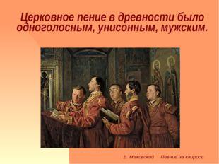 Церковное пение в древности было одноголосным, унисонным, мужским. В. Маковск