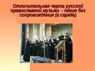 Отличительная черта русской православной музыки - пение без сопровождения (a