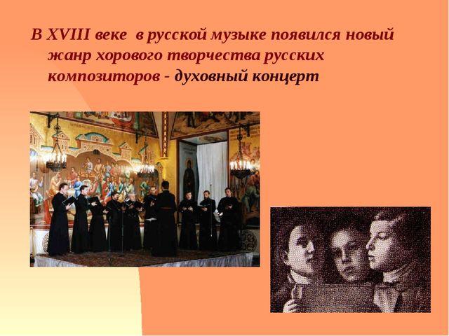 В XVIII веке в русской музыке появился новый жанр хорового творчества русски...