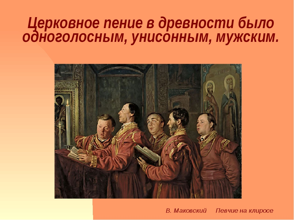Церковное пение в древности было одноголосным, унисонным, мужским. В. Маковск...