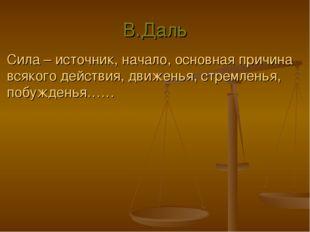 В.Даль Сила – источник, начало, основная причина всякого действия, движенья,
