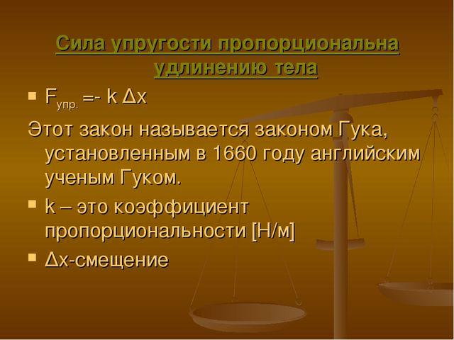 Сила упругости пропорциональна удлинению тела Fупр. =- k ∆x Этот закон называ...